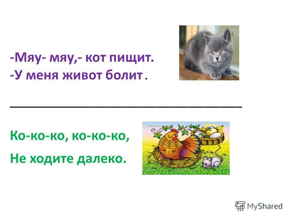 -Мяу- мяу,- кот пищит. -У меня живот болит. ____________________________________________ Ко-ко-ко, ко-ко-ко, Не ходите далеко.