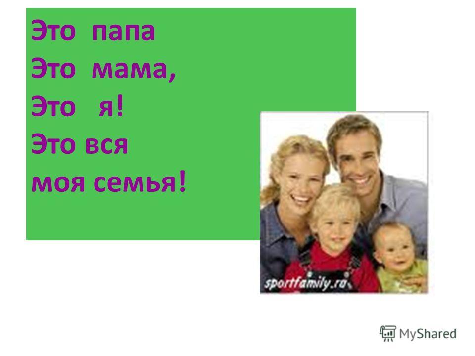 Это папа Это мама, Это я! Это вся моя семья!