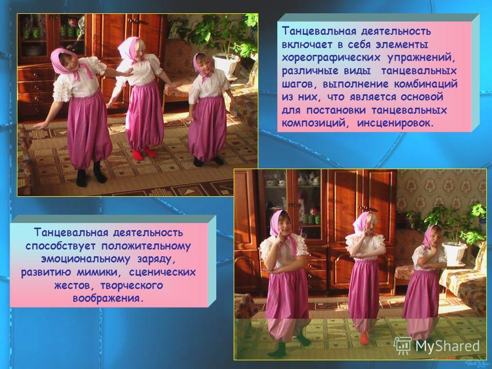 Танцевальная деятельность включает в себя элементы хореографических упражнений, различные виды танцевальных шагов, выполнение комбинаций из них, что является основой для постановки танцевальных композиций, инсценировок. Танцевальная деятельность спос