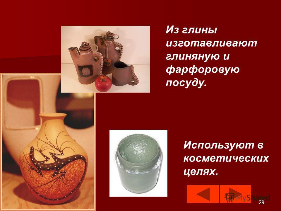 29 Из глины изготавливают глиняную и фарфоровую посуду. Используют в косметических целях.