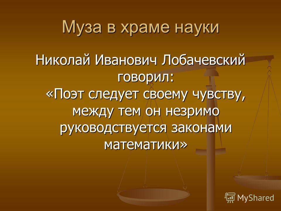 Муза в храме науки Николай Иванович Лобачевский говорил: «Поэт следует своему чувству, между тем он незримо руководствуется законами математики»