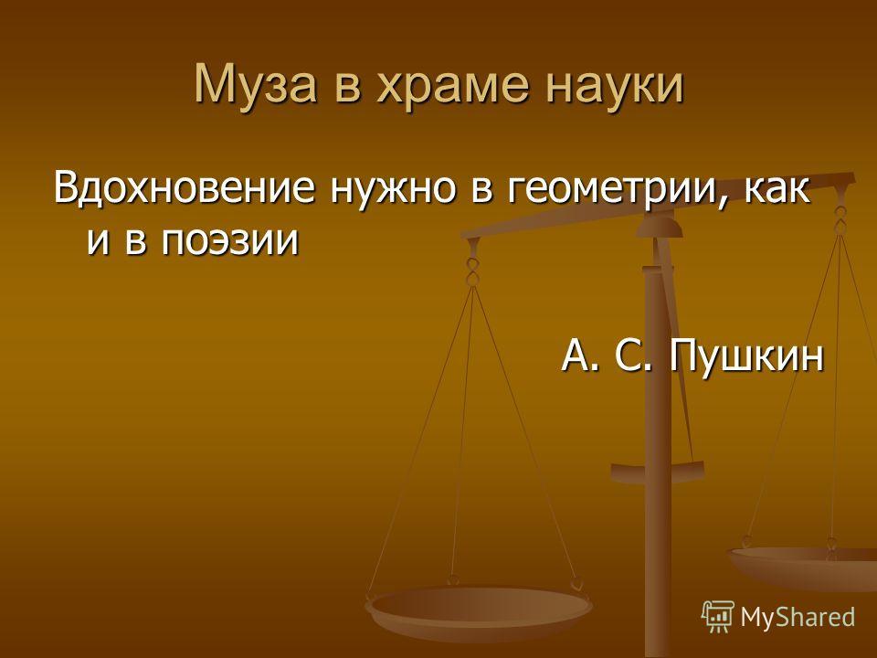 Муза в храме науки Вдохновение нужно в геометрии, как и в поэзии А. С. Пушкин А. С. Пушкин