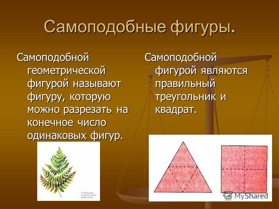 Самоподобные фигуры. Самоподобной геометрической фигурой называют фигуру, которую можно разрезать на конечное число одинаковых фигур. Самоподобной фигурой являются правильный треугольник и квадрат.