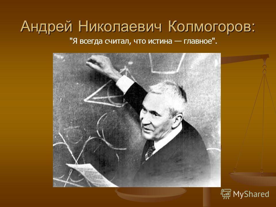Андрей Николаевич Колмогоров: Я всегда считал, что истина главное.