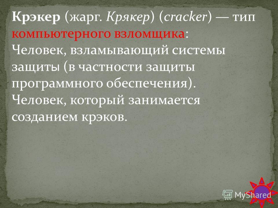 Крэкер (жарг. Крякер) (cracker) тип компьютерного взломщика: Человек, взламывающий системы защит ы (в частности защиты программного обеспечения). Человек, который занимается созданием крэков.
