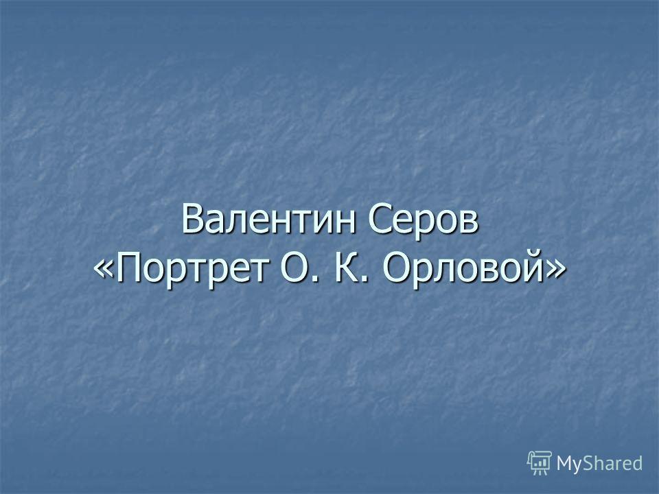 Валентин Серов «Портрет О. К. Орловой»