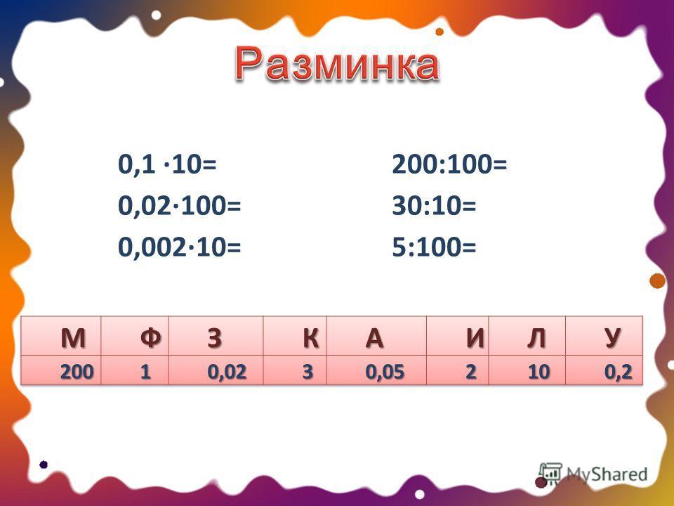 0,1 ·10= 0,02·100= 0,002·10= 200:100= 30:10= 5:100=