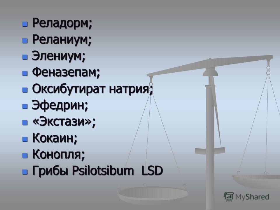 Реладорм; Реладорм; Реланиум; Реланиум; Элениум; Элениум; Феназепам; Феназепам; Оксибутират натрия; Оксибутират натрия; Эфедрин; Эфедрин; «Экстази»; «Экстази»; Кокаин; Кокаин; Конопля; Конопля; Грибы Psilotsibum LSD Грибы Psilotsibum LSD