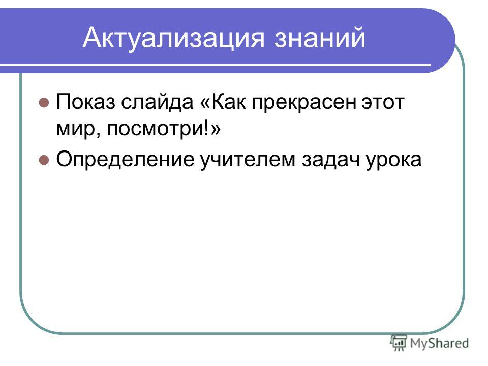 Актуализация знаний Показ слайда «Как прекрасен этот мир, посмотри!» Определение учителем задач урока