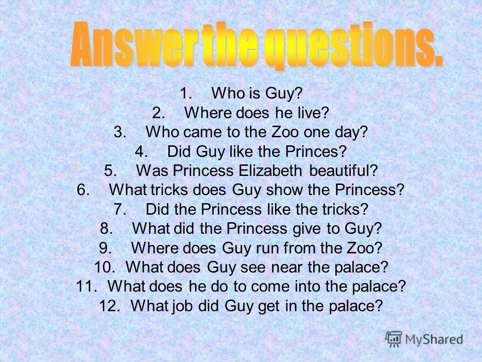1.Who is Guy? 2.Where does he live? 3.Who came to the Zoo one day? 4.Did Guy like the Princes? 5.Was Princess Elizabeth beautiful? 6.What tricks does Guy show the Princess? 7.Did the Princess like the tricks? 8.What did the Princess give to Guy? 9.Wh