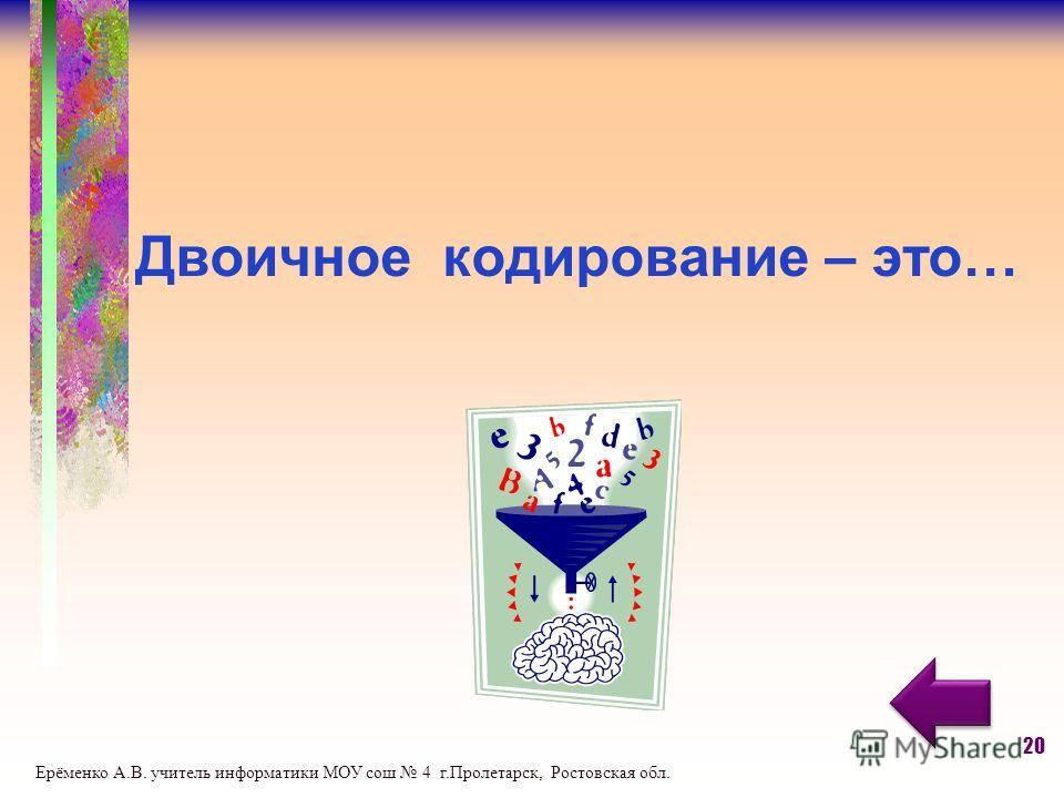 Двоичное кодирование – это… 20 Ерёменко А.В. учитель информатики МОУ сош 4 г.Пролетарск, Ростовская обл.