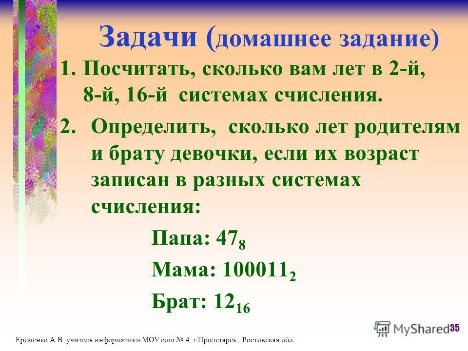 Задачи ( домашнее задание) 1.Посчитать, сколько вам лет в 2-й, 8-й, 16-й системах счисления. 2.Определить, сколько лет родителям и брату девочки, если их возраст записан в разных системах счисления: Папа: 47 8 Мама: 100011 2 Брат: 12 16 35 Ерёменко А