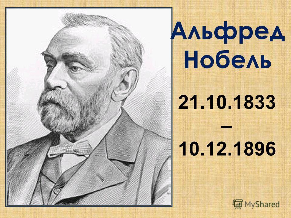 Альфред Нобель 21.10.1833 – 10.12.1896