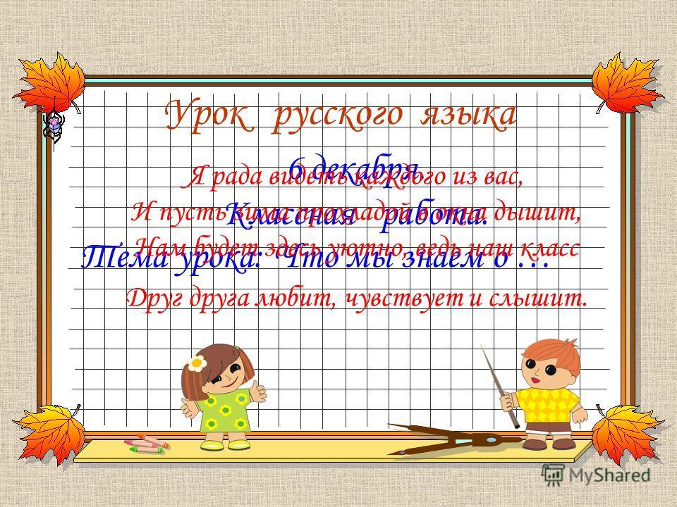 Урок русского языка Тема урока: Что мы знаем о … 6 декабря. Классная работа. Я рада видеть каждого из вас, И пусть зима прохладой в окна дышит, Нам будет здесь уютно, ведь наш класс Друг друга любит, чувствует и слышит.