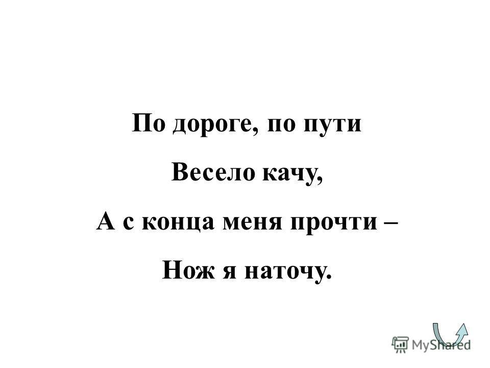 По дороге, по пути Весело качу, А с конца меня прочти – Нож я наточу.