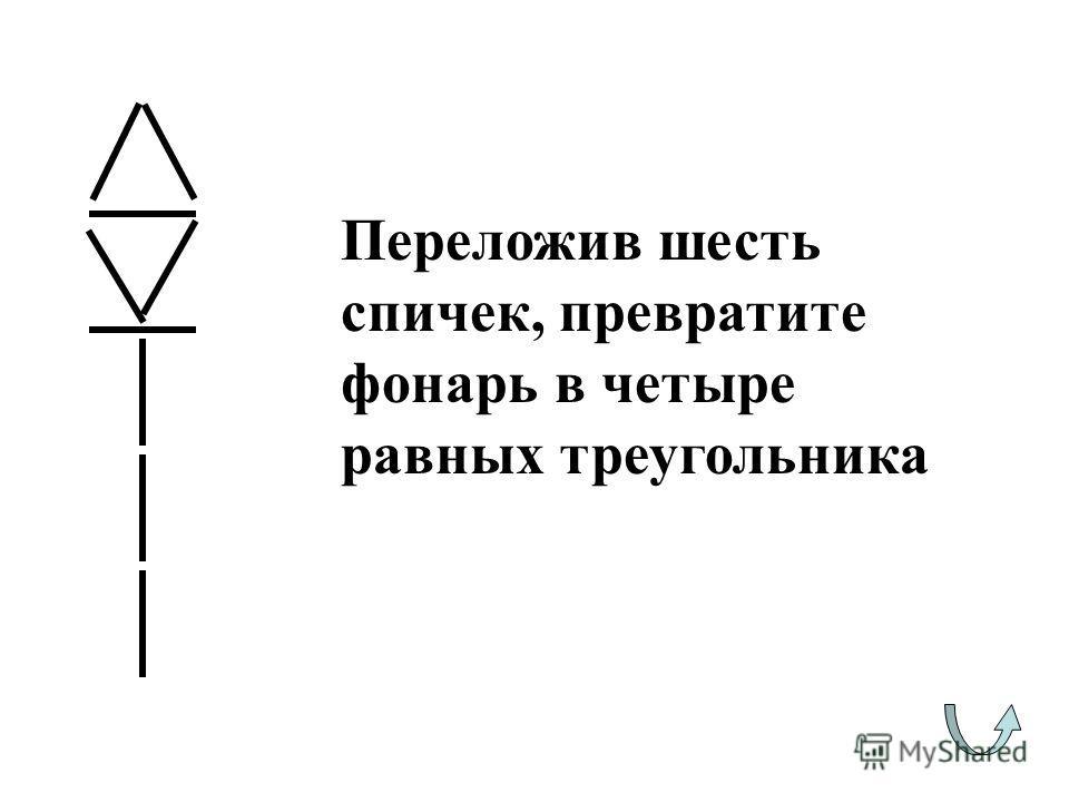 Переложив шесть спичек, превратите фонарь в четыре равных треугольника