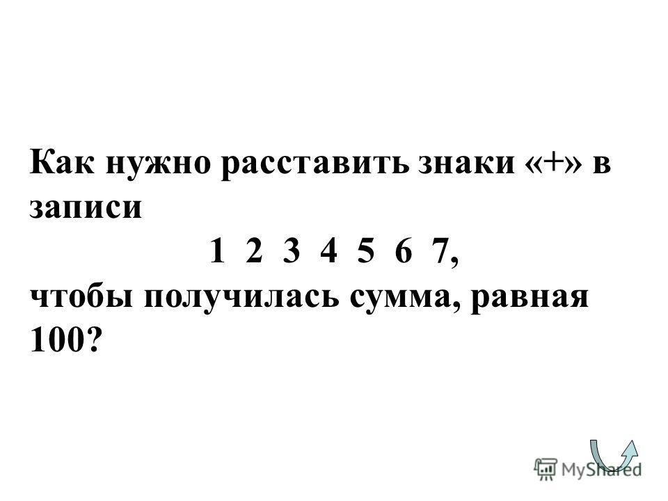 Как нужно расставить знаки «+» в записи 1 2 3 4 5 6 7, чтобы получилась сумма, равная 100?
