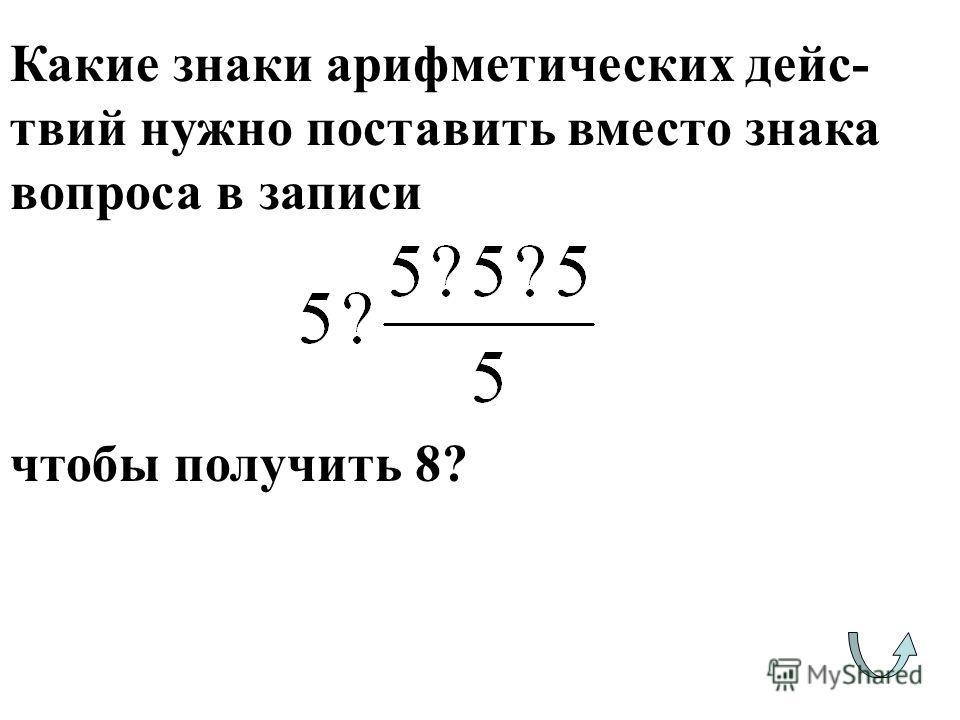 Какие знаки арифметических дейс- твий нужно поставить вместо знака вопроса в записи чтобы получить 8?
