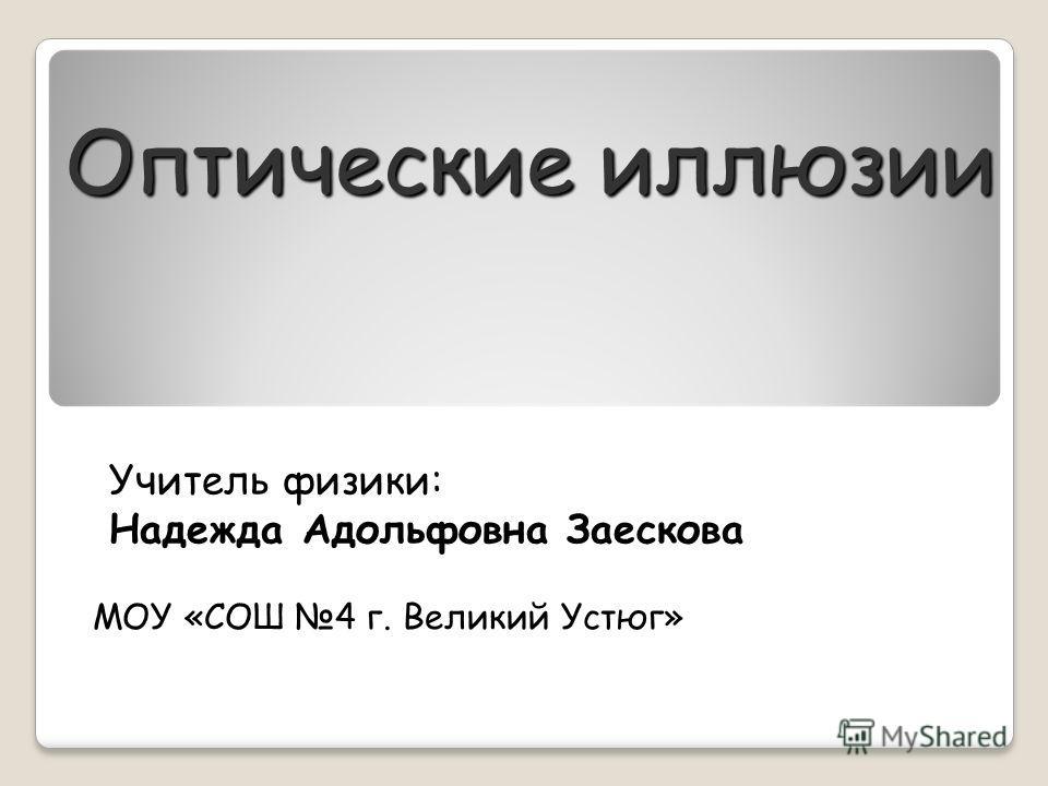 Оптические иллюзии МОУ «СОШ 4 г. Великий Устюг» Учитель физики: Надежда Адольфовна Заескова