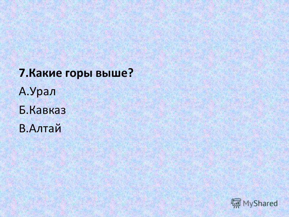 7.Какие горы выше? А.Урал Б.Кавказ В.Алтай