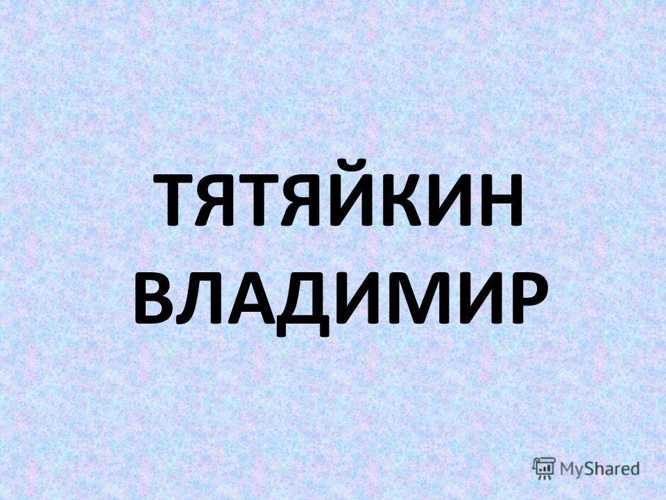 ТЯТЯЙКИН ВЛАДИМИР
