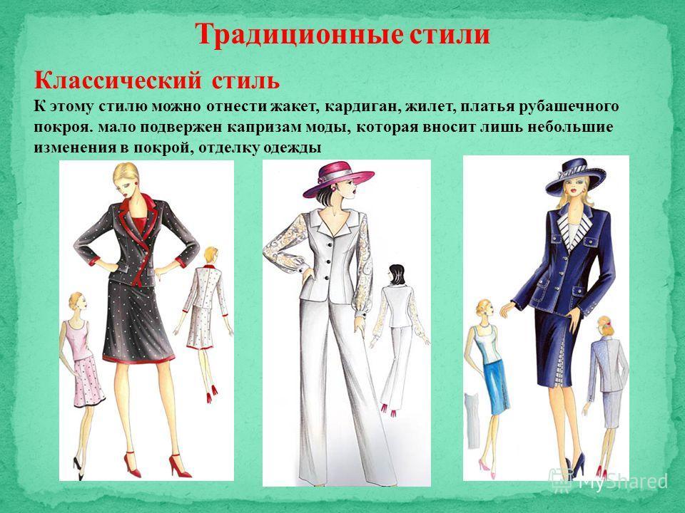 Традиционные стили Классический стиль К этому стилю можно отнести жакет, кардиган, жилет, платья рубашечного покроя. мало подвержен капризам моды, которая вносит лишь небольшие изменения в покрой, отделку одежды
