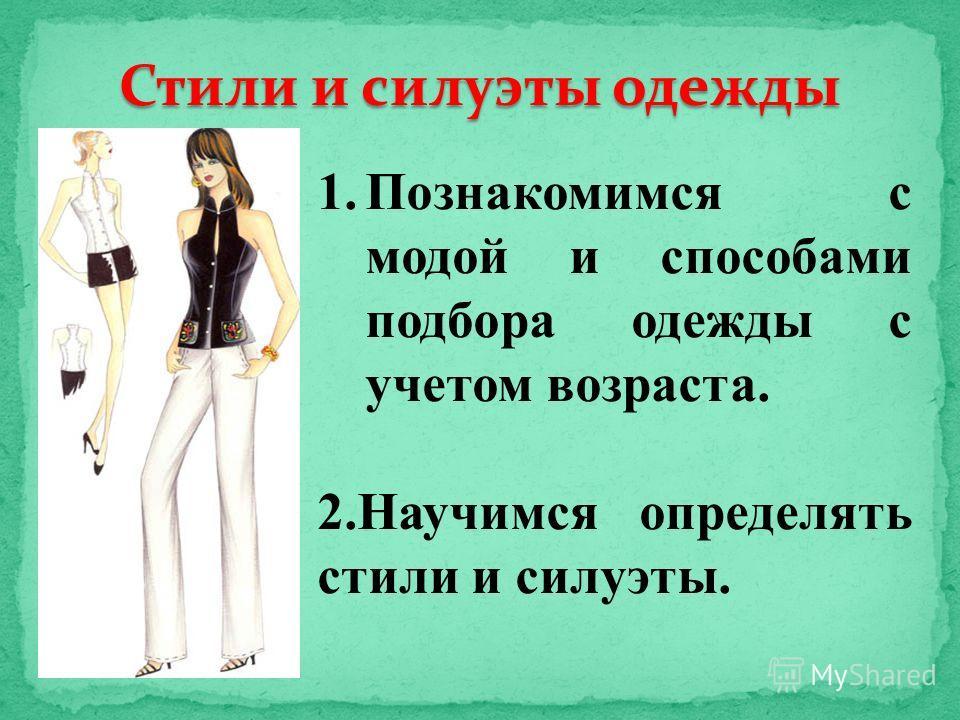 Стили и силуэты одежды 1.Познакомимся с модой и способами подбора одежды с учетом возраста. 2.Научимся определять стили и силуэты.