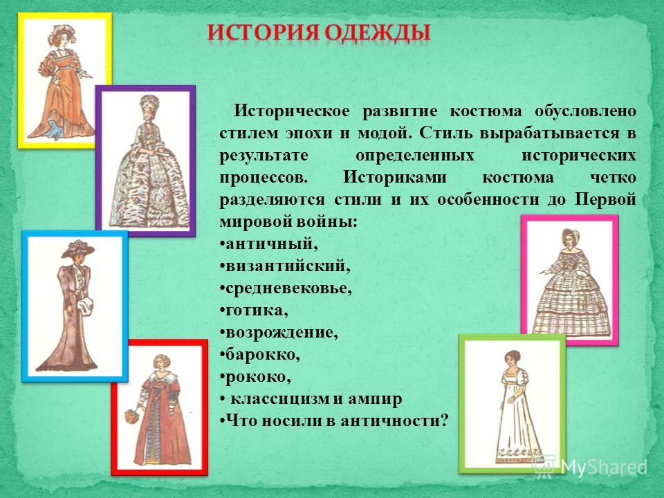 Историческое развитие костюма обусловлено стилем эпохи и модой. Стиль вырабатывается в результате определенных исторических процессов. Историками костюма четко разделяются стили и их особенности до Первой мировой войны: античный, византийский, средне
