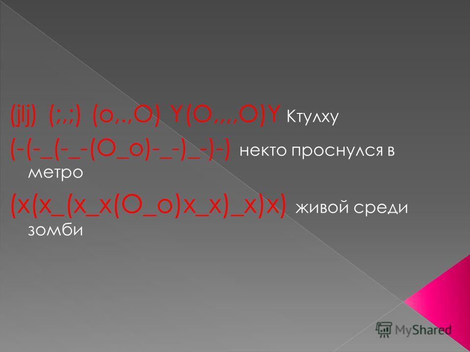 (jIj) (;,;) (o,.,O) Y(O,,,,O)Y Ктулху (-(-_(-_-(О_о)-_-)_-)-) некто проснулся в метро (x(x_(x_x(О_о)x_x)_x)x) живой среди зомби