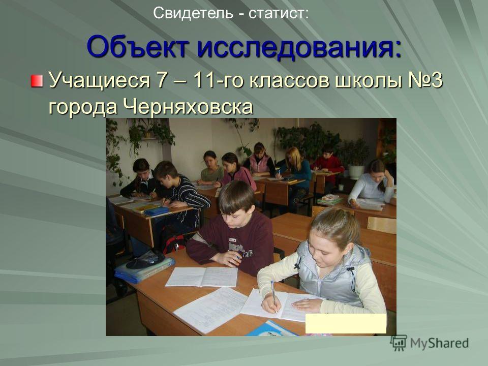Объект исследования: Учащиеся 7 – 11-го классов школы 3 города Черняховска Свидетель - статист:
