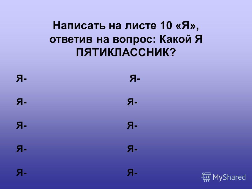 Написать на листе 10 «Я», ответив на вопрос: Какой Я ПЯТИКЛАССНИК? Я-