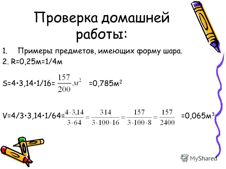 Проверка домашней работы: 1.Примеры предметов, имеющих форму шара. 2. R=0,25м=1/4м S=43,141/16= =0,785м 2 V=4/33,141/64= =0,065м 3