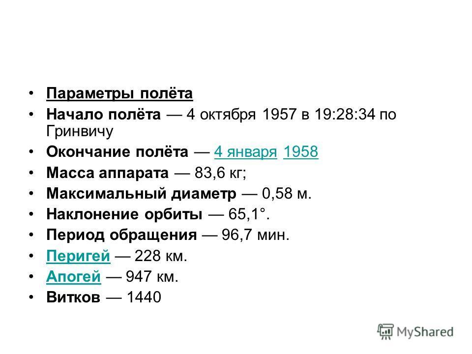 Параметры полёта Начало полёта 4 октября 1957 в 19:28:34 по Гринвичу Окончание полёта 4 января 19584 января1958 Масса аппарата 83,6 кг; Максимальный диаметр 0,58 м. Наклонение орбиты 65,1°. Период обращения 96,7 мин. Перигей 228 км.Перигей Апогей 947