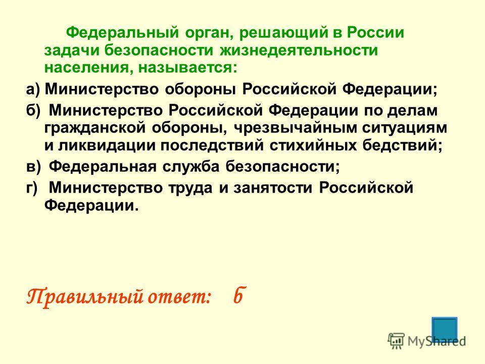 Федеральный орган, решающий в России задачи безопасности жизнедеятельности населения, называется: а) Министерство обороны Российской Федерации; б) Министерство Российской Федерации по делам гражданской обороны, чрезвычайным ситуациям и ликвидации пос