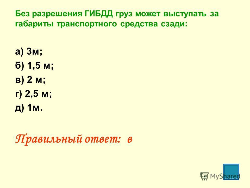 Без разрешения ГИБДД груз может выступать за габариты транспортного средства сзади: а) 3м; б) 1,5 м; в) 2 м; г) 2,5 м; д) 1м. Правильный ответ: в