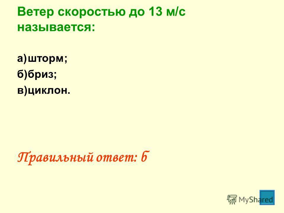 Ветер скоростью до 13 м/с называется: а)шторм; б)бриз; в)циклон. Правильный ответ: б