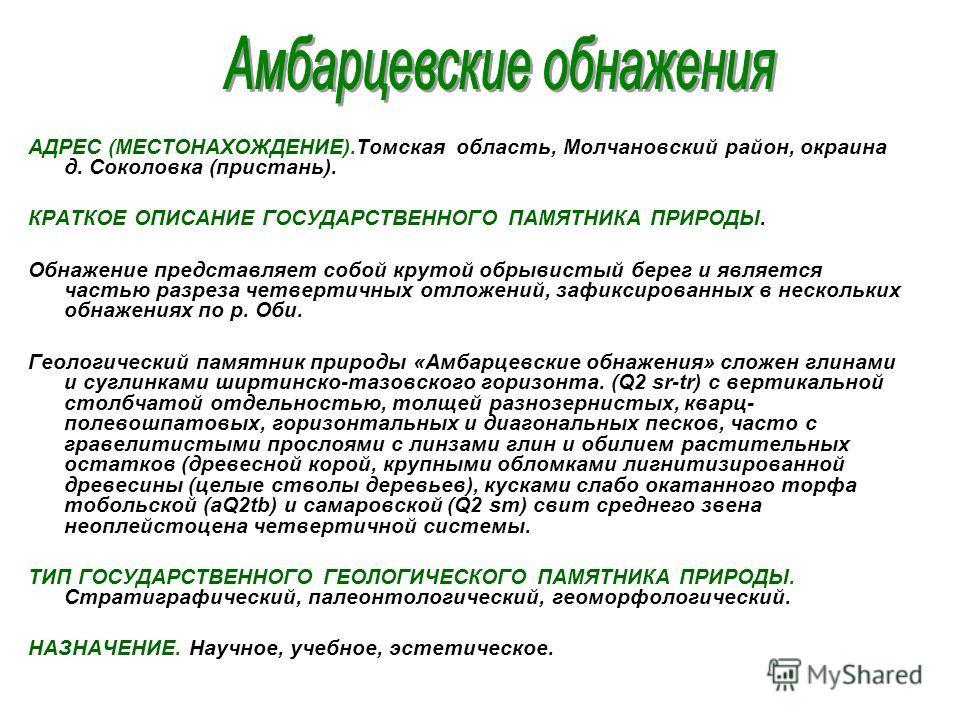 АДРЕС (МЕСТОНАХОЖДЕНИЕ).Томская область, Молчановский район, окраина д. Соколовка (пристань). КРАТКОЕ ОПИСАНИЕ ГОСУДАРСТВЕННОГО ПАМЯТНИКА ПРИРОДЫ. Обнажение представляет собой крутой обрывистый берег и является частью разреза четвертичных отложений,