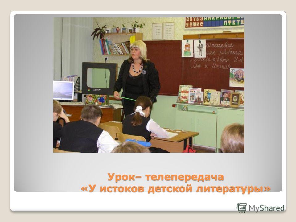 Урок– телепередача «У истоков детской литературы» Урок– телепередача «У истоков детской литературы»