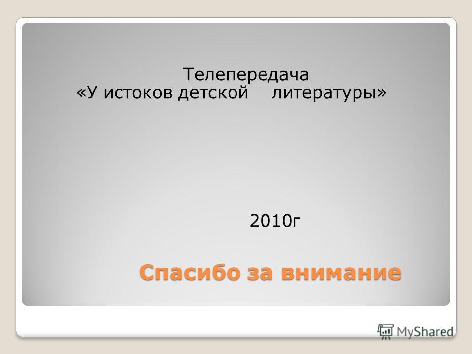 Спасибо за внимание Спасибо за внимание Телепередача «У истоков детской литературы» 2010г