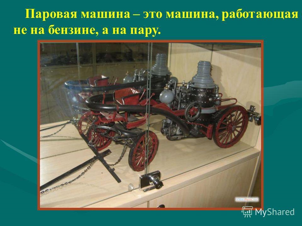 Паровая машина – это машина, работающая не на бензине, а на пару.
