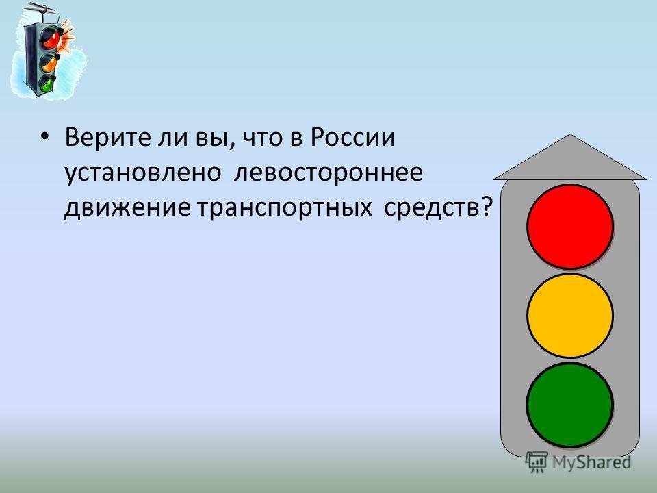 Верите ли вы, что в России установлено левостороннее движение транспортных средств?