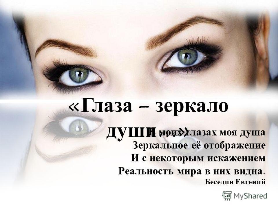 «Глаза – зеркало души…» В моих глазах моя душа Зеркальное её отображение И с некоторым искажением Реальность мира в них видна. Беседин Евгений