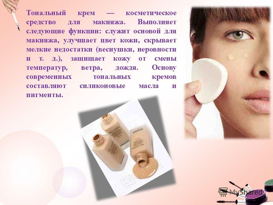 Тональный крем косметическое средство для макияжа. Выполняет следующие функции: служит основой для макияжа, улучшает цвет кожи, скрывает мелкие недостатки (веснушки, неровности и т. д.), защищает кожу от смены температур, ветра, дождя. Основу совреме