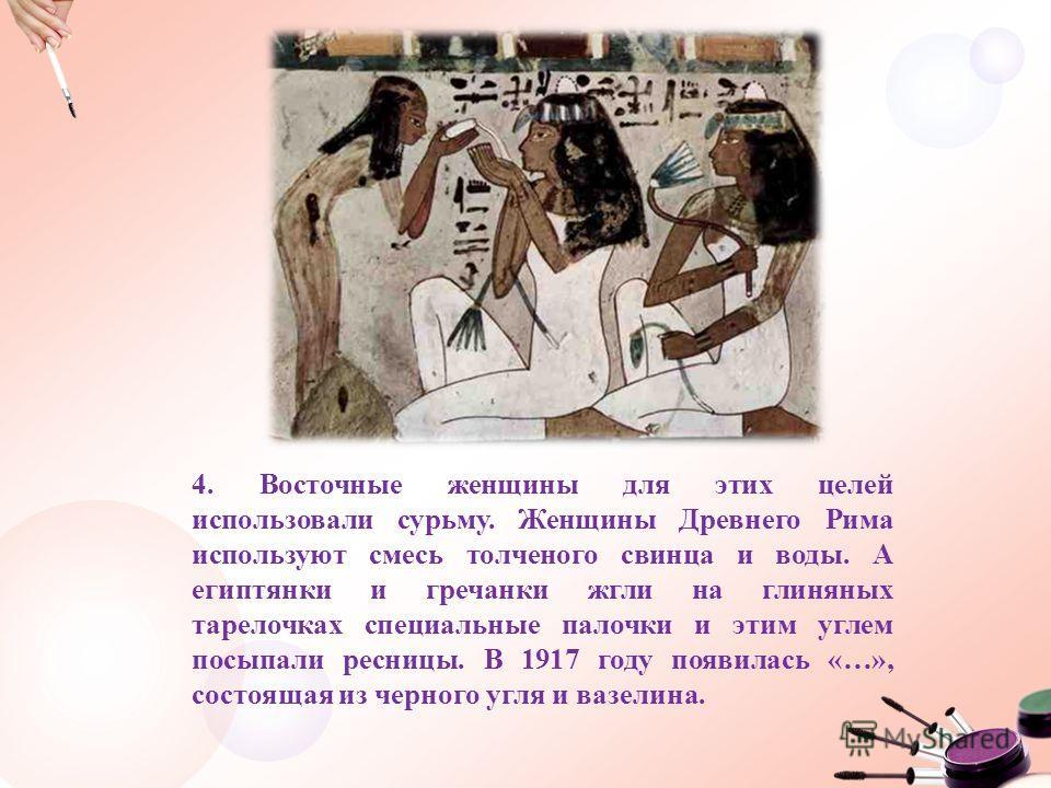 4. Восточные женщины для этих целей использовали сурьму. Женщины Древнего Рима используют смесь толченого свинца и воды. А египтянки и гречанки жгли на глиняных тарелочках специальные палочки и этим углем посыпали ресницы. В 1917 году появилась «…»,