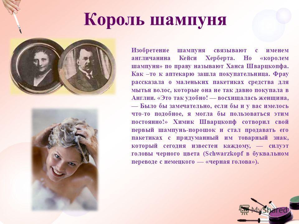 Король шампуня Изобретение шампуня связывают с именем англичанина Кейси Херберта. Но «королем шампуня» по праву называют Ханса Шварцкопфа. Как –то к аптекарю зашла покупательница. Фрау рассказала о маленьких пакетиках средства для мытья волос, которы