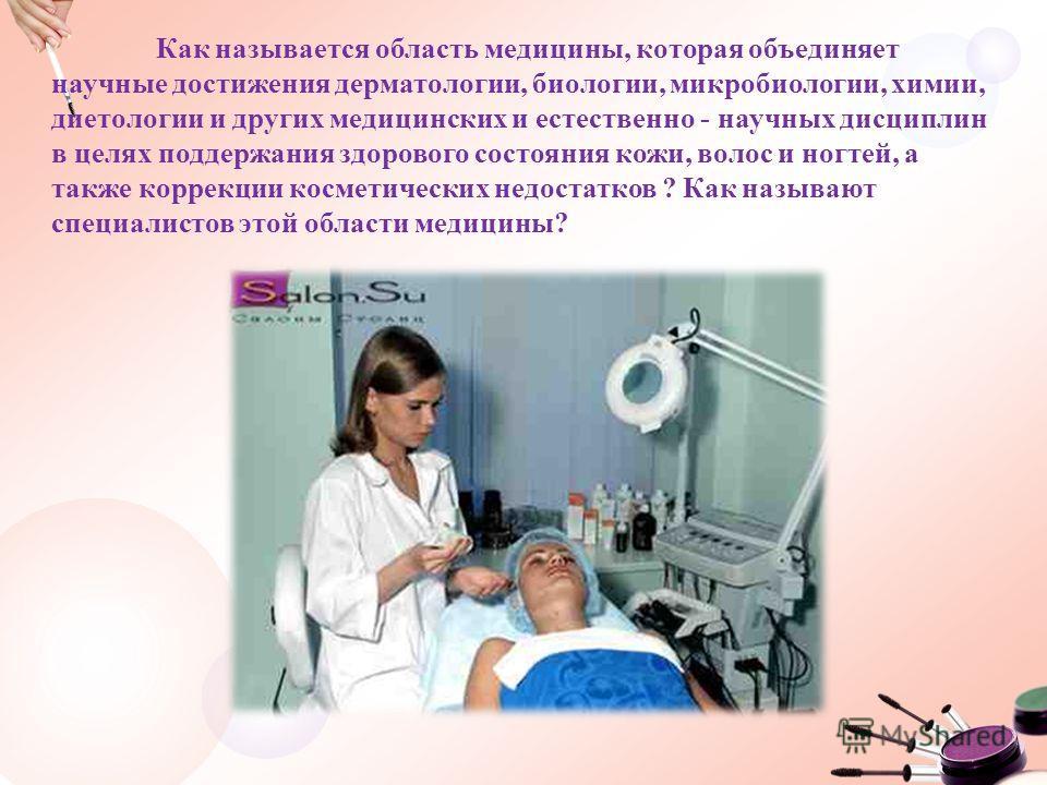 Как называется область медицины, которая объединяет научные достижения дерматологии, биологии, микробиологии, химии, диетологии и других медицинских и естественно - научных дисциплин в целях поддержания здорового состояния кожи, волос и ногтей, а так