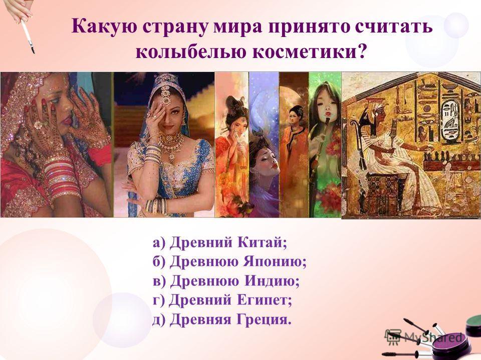 Какую страну мира принято считать колыбелью косметики? а) Древний Китай; б) Древнюю Японию; в) Древнюю Индию; г) Древний Египет; д) Древняя Греция.