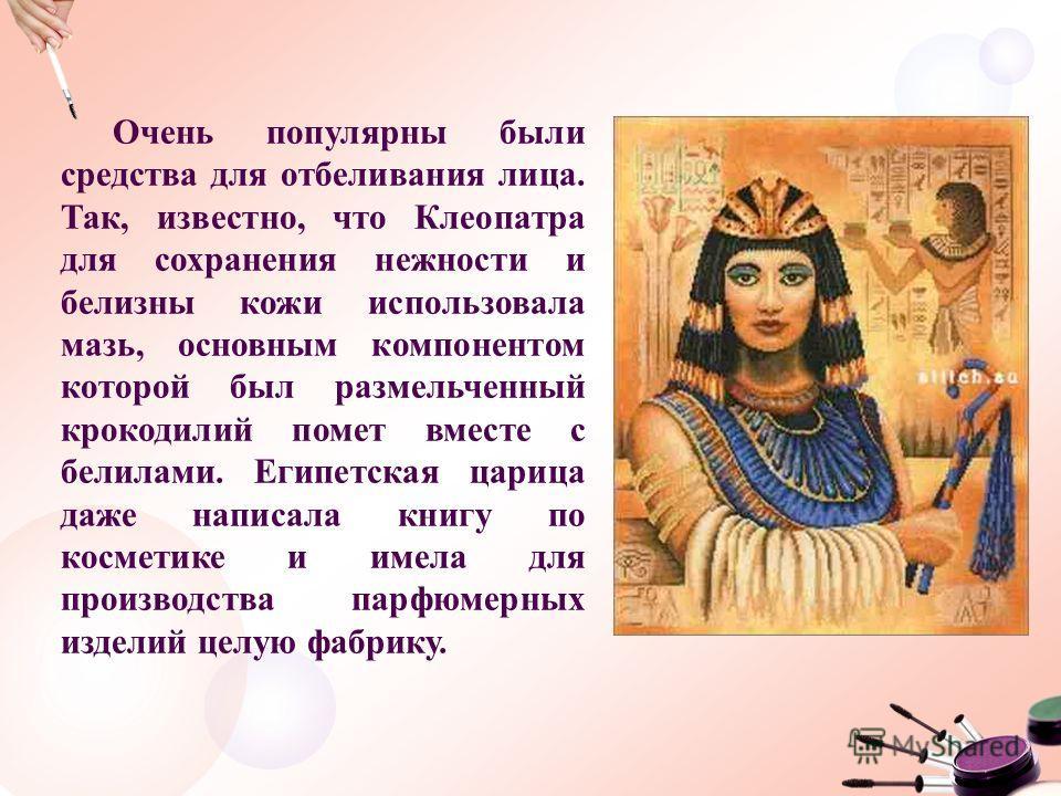 Очень популярны были средства для отбеливания лица. Так, известно, что Клеопатра для сохранения нежности и белизны кожи использовала мазь, основным компонентом которой был размельченный крокодилий помет вместе с белилами. Египетская царица даже напис