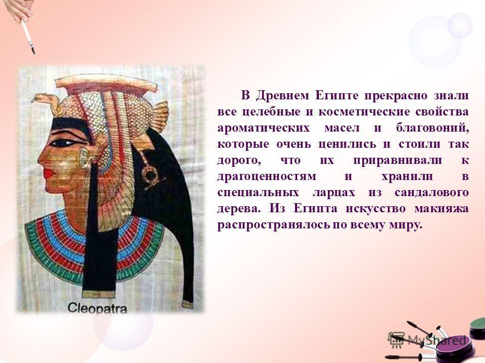 В Древнем Египте прекрасно знали все целебные и косметические свойства ароматических масел и благовоний, которые очень ценились и стоили так дорого, что их приравнивали к драгоценностям и хранили в специальных ларцах из сандалового дерева. Из Египта