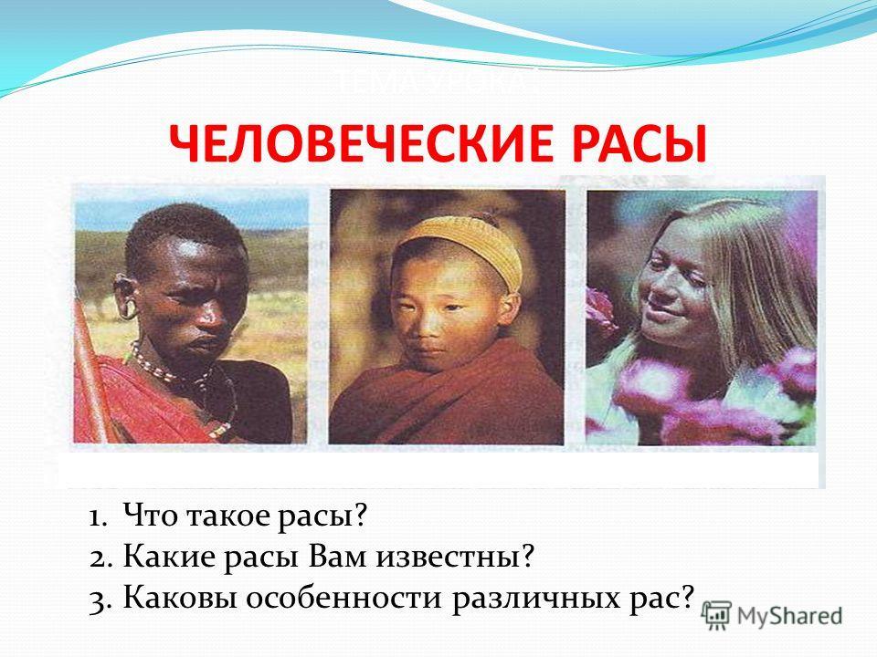 ТЕМА УРОКА : ЧЕЛОВЕЧЕСКИЕ РАСЫ 1.Что такое расы? 2.Какие расы Вам известны? 3.Каковы особенности различных рас?
